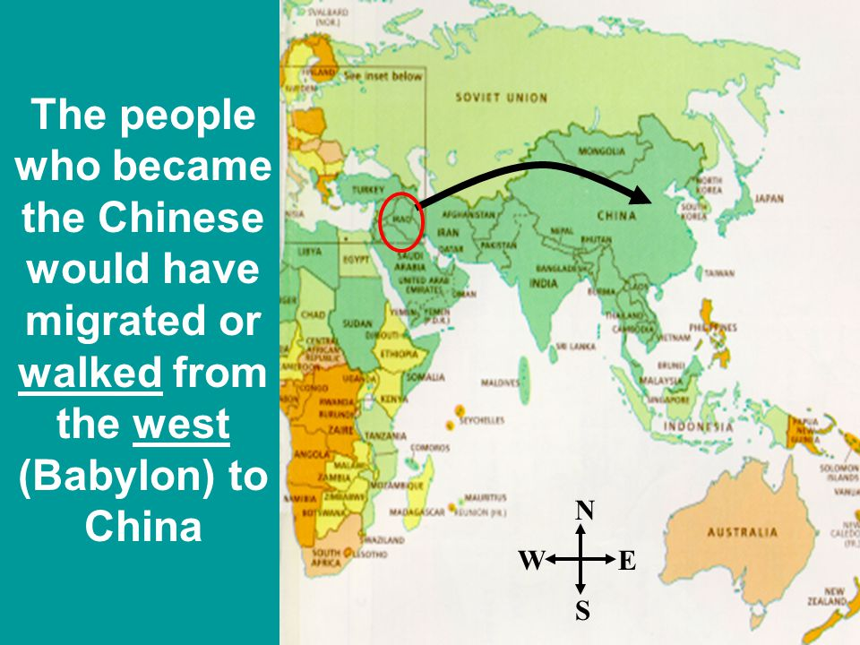The people who became the Chinese would have migrated or walked from the west (Babylon) to China N S EW