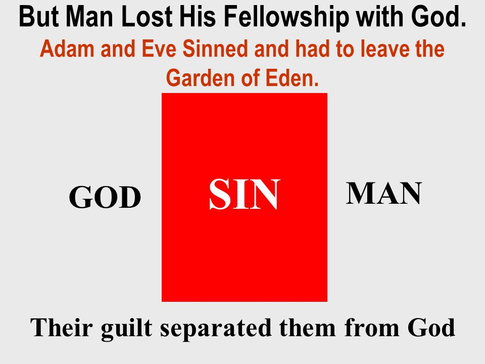 But Man Lost His Fellowship with God.Adam and Eve Sinned and had to leave the Garden of Eden.