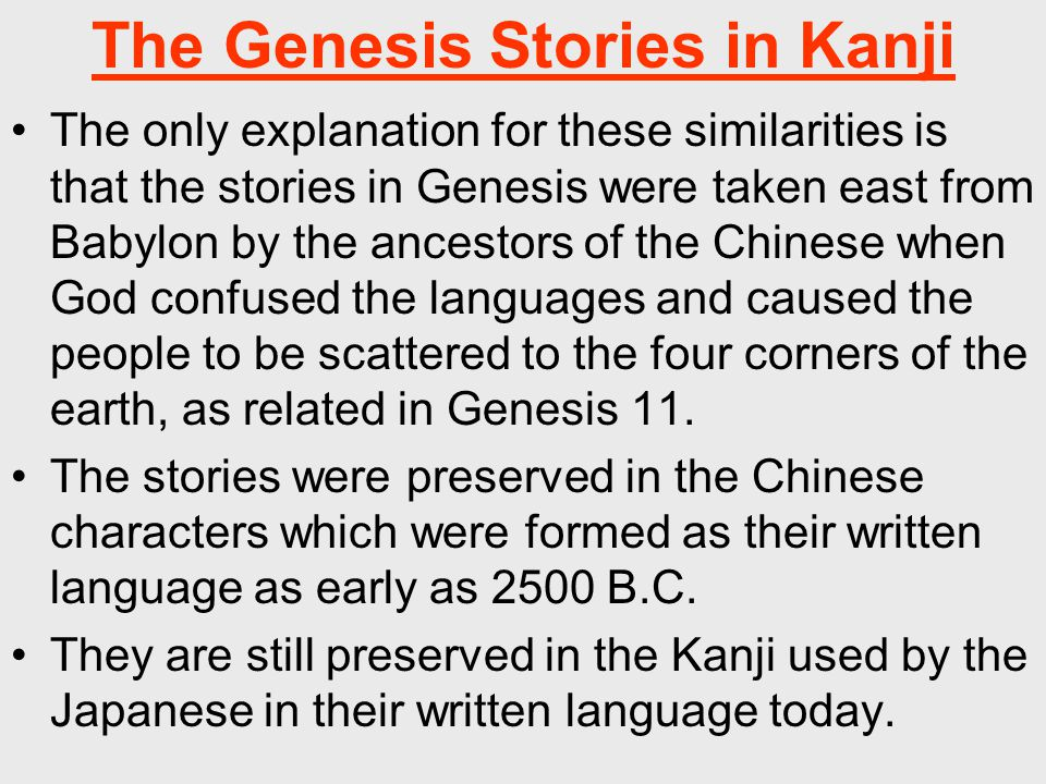 The Genesis Stories in Kanji The only explanation for these similarities is that the stories in Genesis were taken east from Babylon by the ancestors of the Chinese when God confused the languages and caused the people to be scattered to the four corners of the earth, as related in Genesis 11.