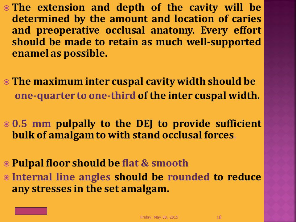  The extension and depth of the cavity will be determined by the amount and location of caries and preoperative occlusal anatomy. Every effort should