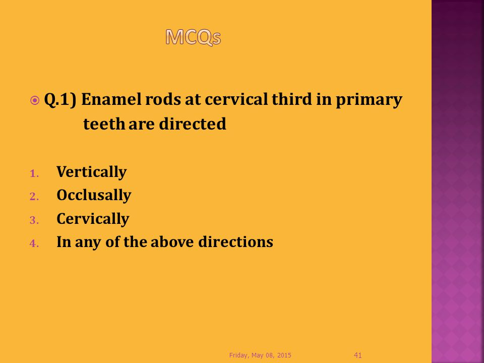  Q.1) Enamel rods at cervical third in primary teeth are directed 1. Vertically 2. Occlusally 3. Cervically 4. In any of the above directions Friday,