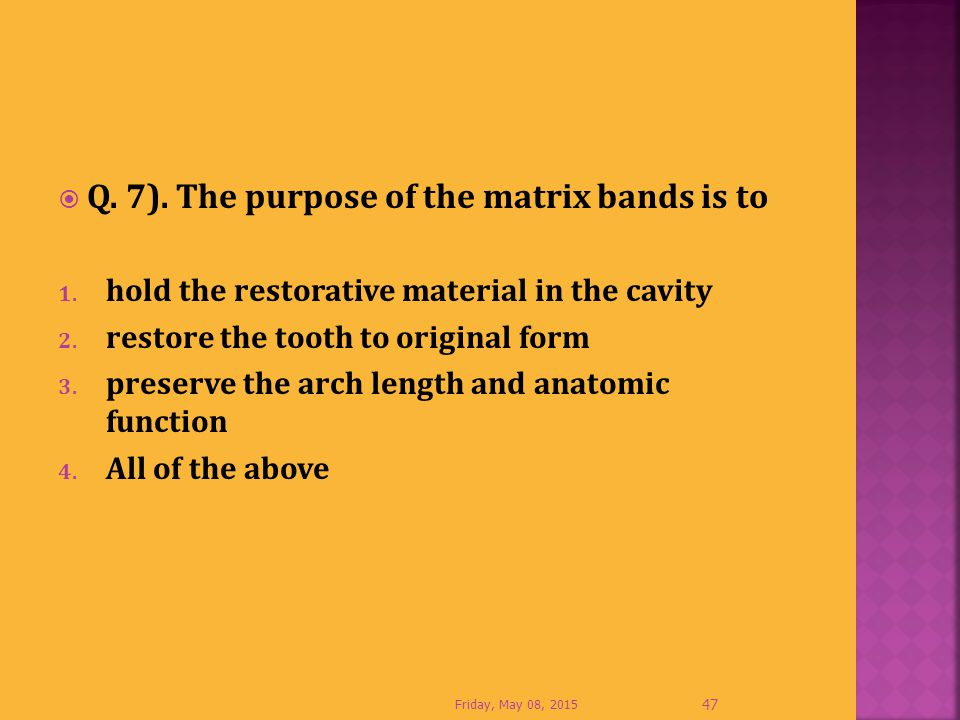  Q. 7). The purpose of the matrix bands is to 1. hold the restorative material in the cavity 2. restore the tooth to original form 3. preserve the ar