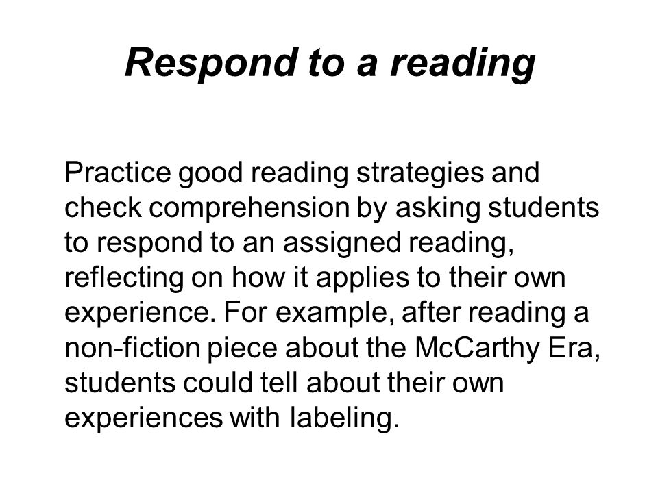 Respond to a reading Practice good reading strategies and check comprehension by asking students to respond to an assigned reading, reflecting on how it applies to their own experience.