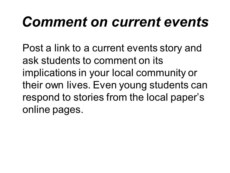 Comment on current events Post a link to a current events story and ask students to comment on its implications in your local community or their own l