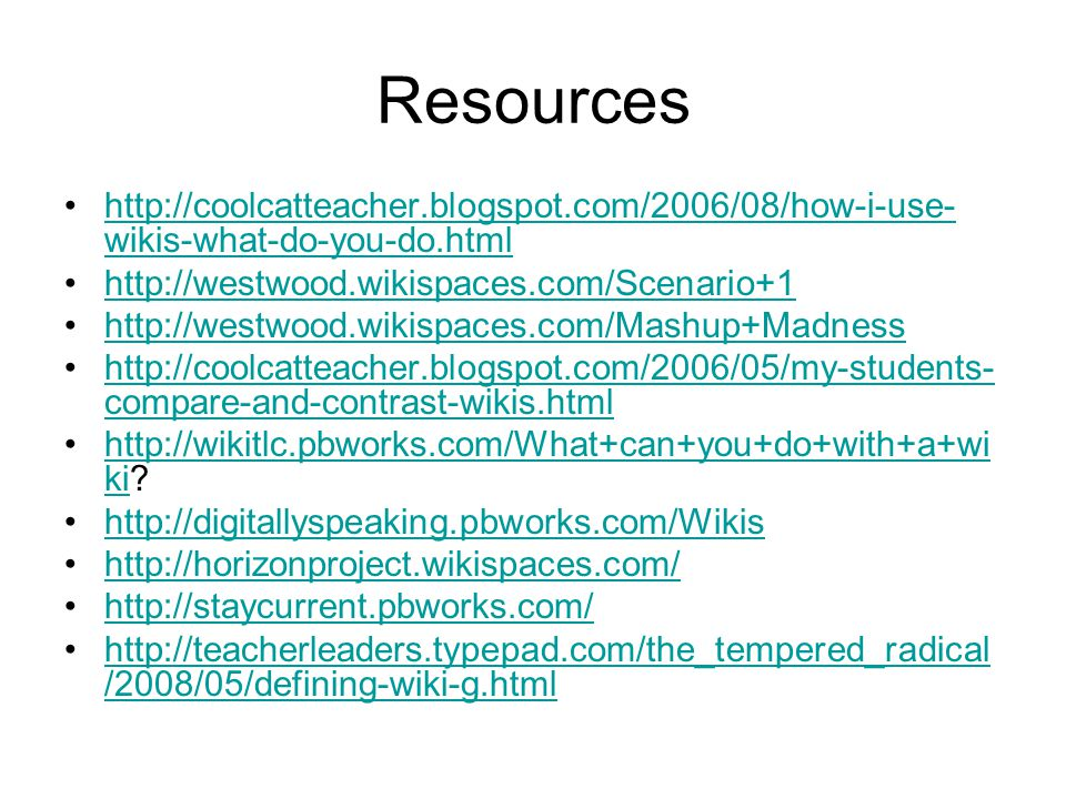 Resources http://coolcatteacher.blogspot.com/2006/08/how-i-use- wikis-what-do-you-do.htmlhttp://coolcatteacher.blogspot.com/2006/08/how-i-use- wikis-w