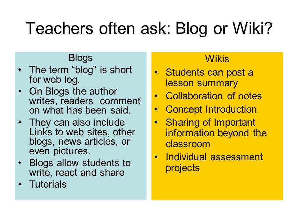 Teachers often ask: Blog or Wiki. Blogs The term blog is short for web log.