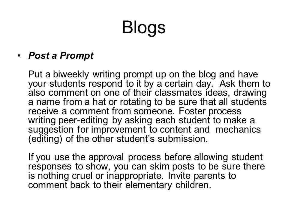 Blogs Post a Prompt Put a biweekly writing prompt up on the blog and have your students respond to it by a certain day. Ask them to also comment on on