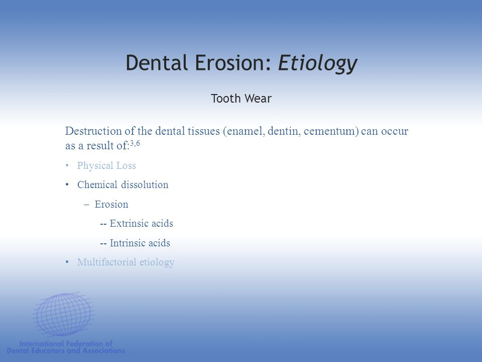 Destruction of the dental tissues (enamel, dentin, cementum) can occur as a result of: 3,6 Physical Loss Chemical dissolution – Erosion -- Extrinsic a