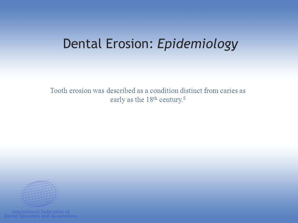 Tooth erosion was described as a condition distinct from caries as early as the 18 th century. 8 Dental Erosion: Epidemiology