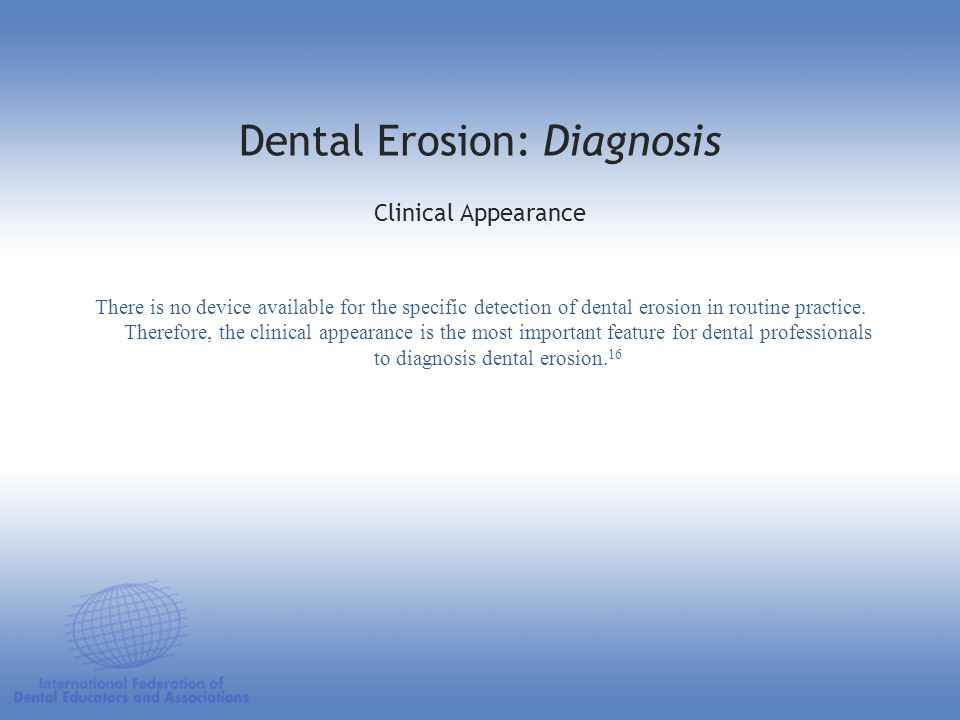 Dental Erosion: Diagnosis Clinical Appearance There is no device available for the specific detection of dental erosion in routine practice. Therefore