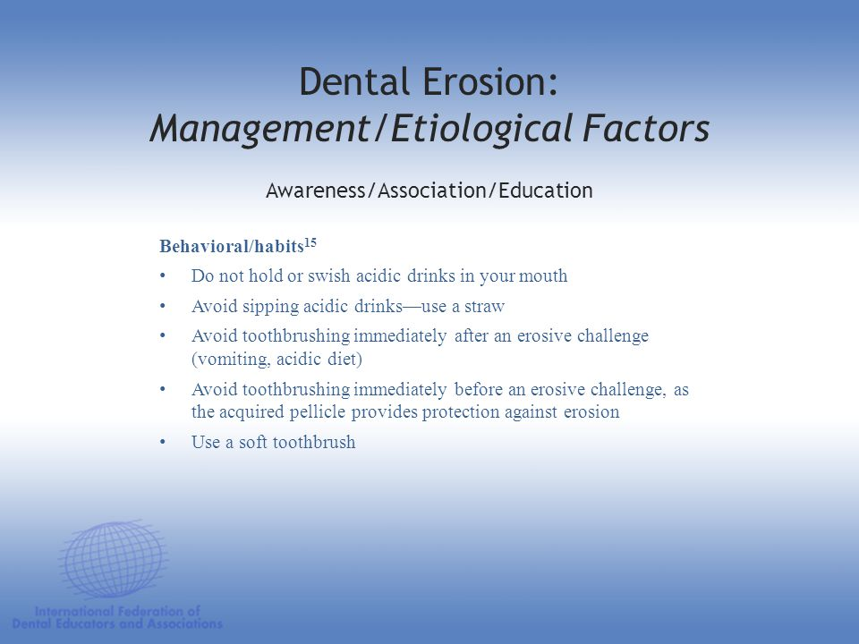 Dental Erosion: Management/Etiological Factors Behavioral/habits 15 Do not hold or swish acidic drinks in your mouth Avoid sipping acidic drinks—use a
