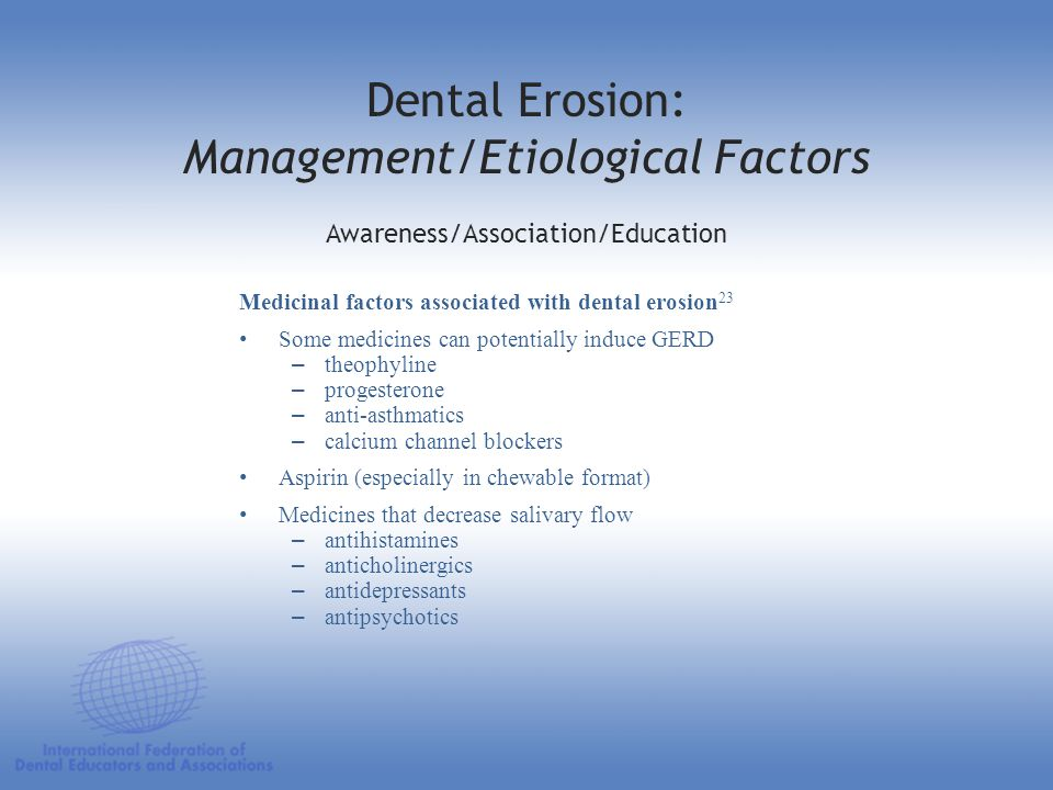 Medicinal factors associated with dental erosion 23 Some medicines can potentially induce GERD –theophyline –progesterone –anti-asthmatics –calcium ch