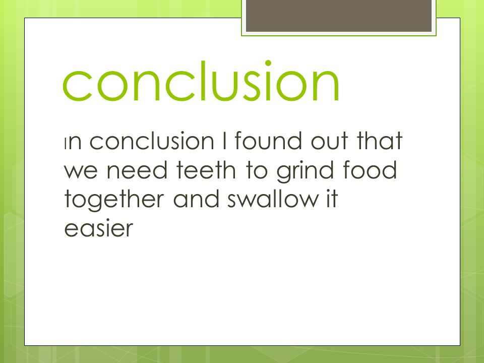 conclusion I n conclusion I found out that we need teeth to grind food together and swallow it easier