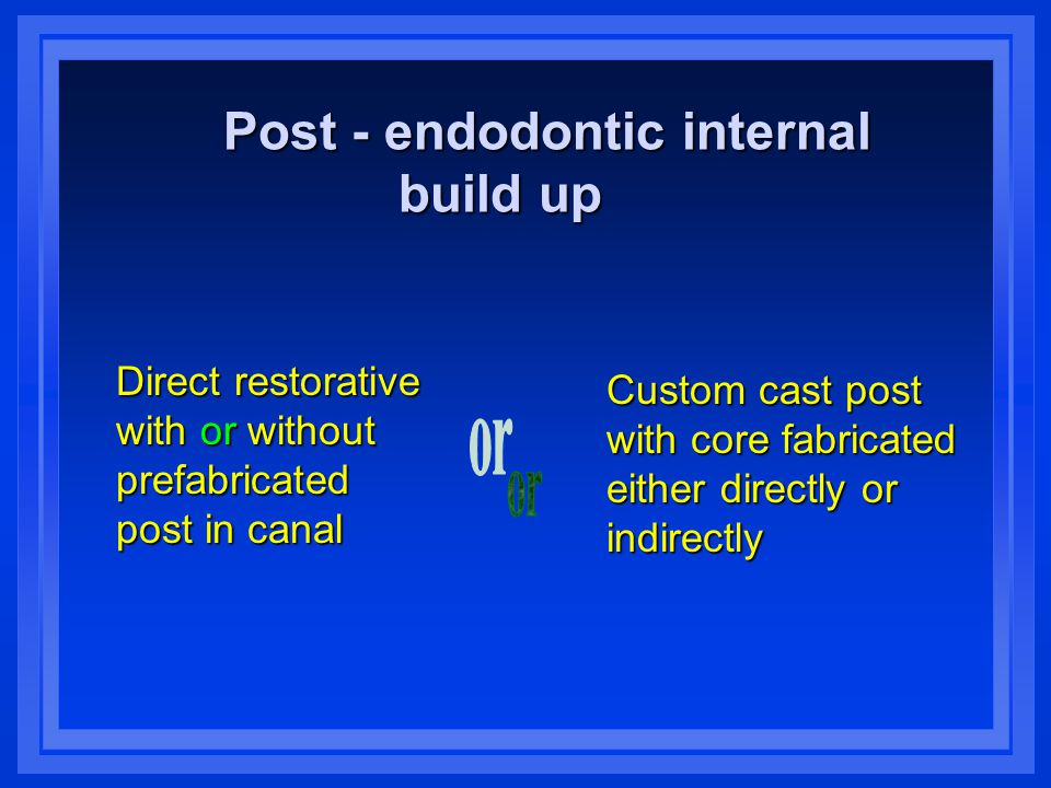Post - endodontic internal build up build up Direct restorative with or without prefabricated post in canal Custom cast post with core fabricated either directly or indirectly