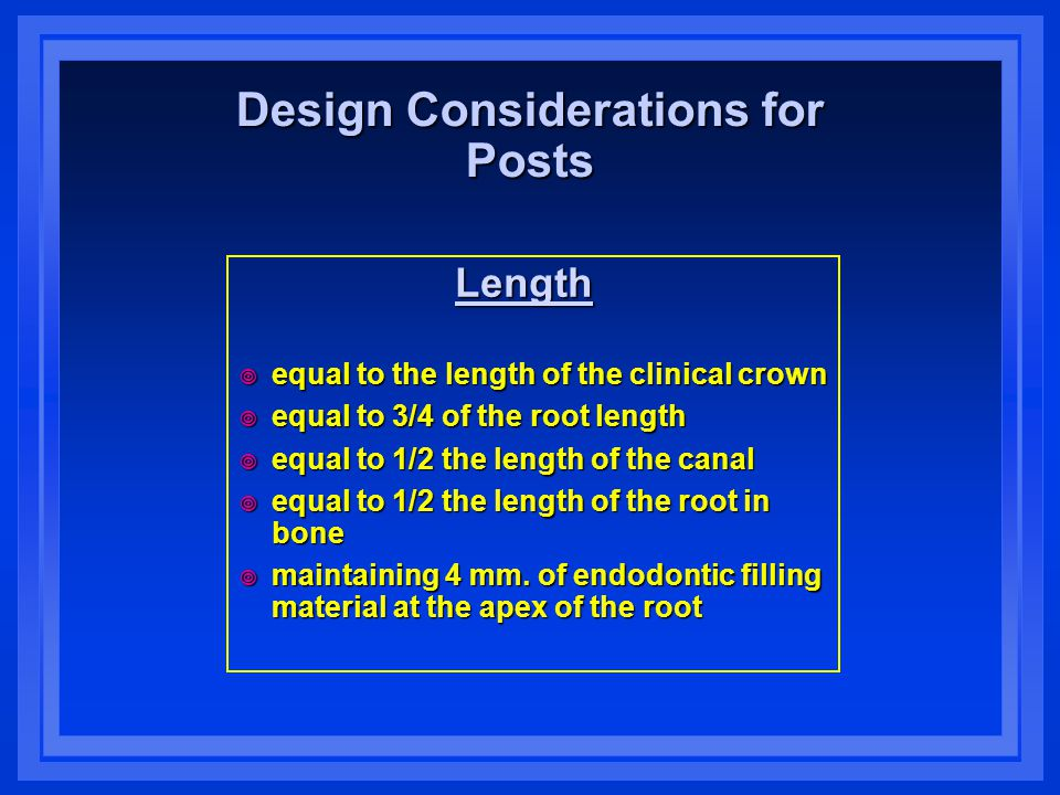 Design Considerations for Posts Length Length  equal to the length of the clinical crown  equal to 3/4 of the root length  equal to 1/2 the length of the canal  equal to 1/2 the length of the root in bone  maintaining 4 mm.