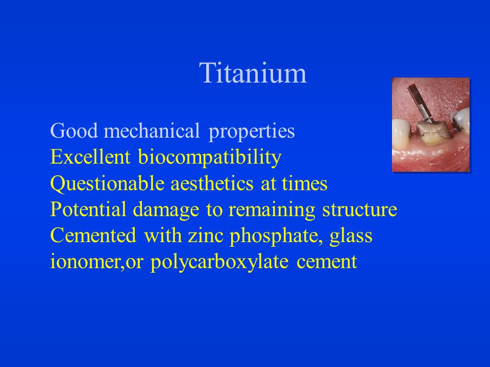 Titanium Good mechanical properties Excellent biocompatibility Questionable aesthetics at times Potential damage to remaining structure Cemented with zinc phosphate, glass ionomer,or polycarboxylate cement