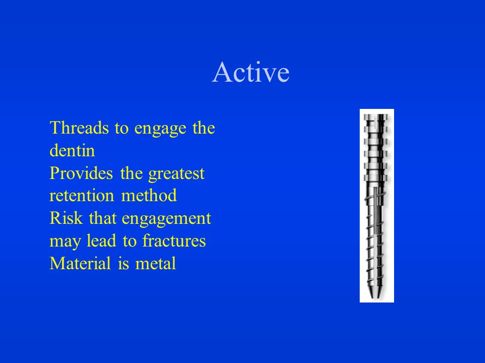 Active Threads to engage the dentin Provides the greatest retention method Risk that engagement may lead to fractures Material is metal
