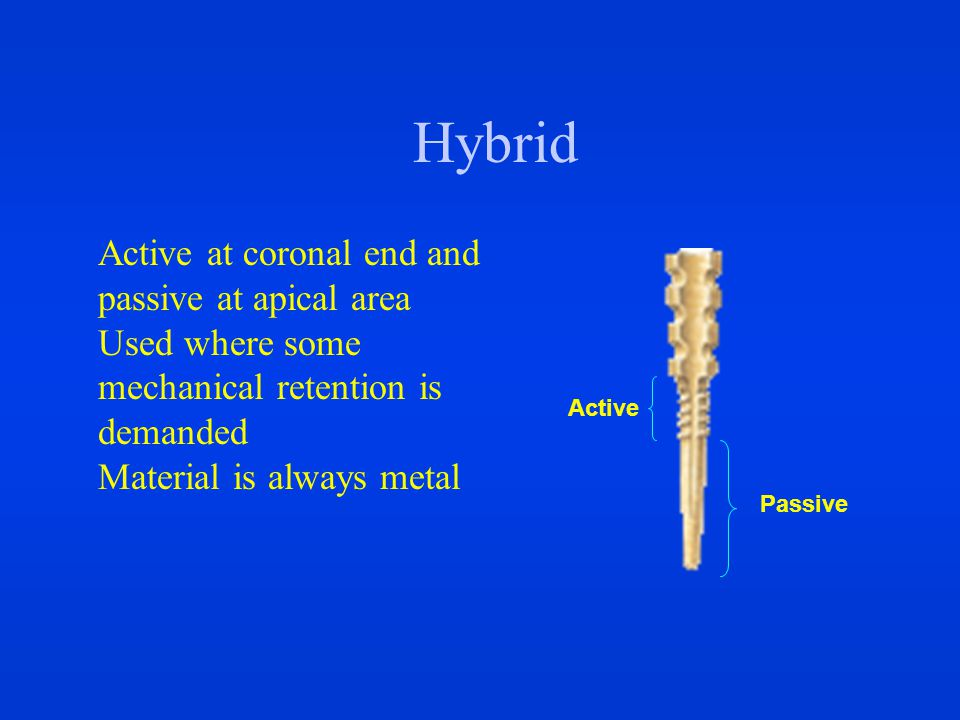 Hybrid Active at coronal end and passive at apical area Used where some mechanical retention is demanded Material is always metal Active Passive
