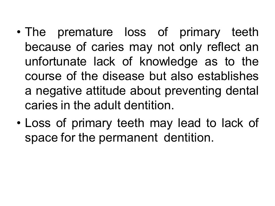 The premature loss of primary teeth because of caries may not only reflect an unfortunate lack of knowledge as to the course of the disease but also establishes a negative attitude about preventing dental caries in the adult dentition.