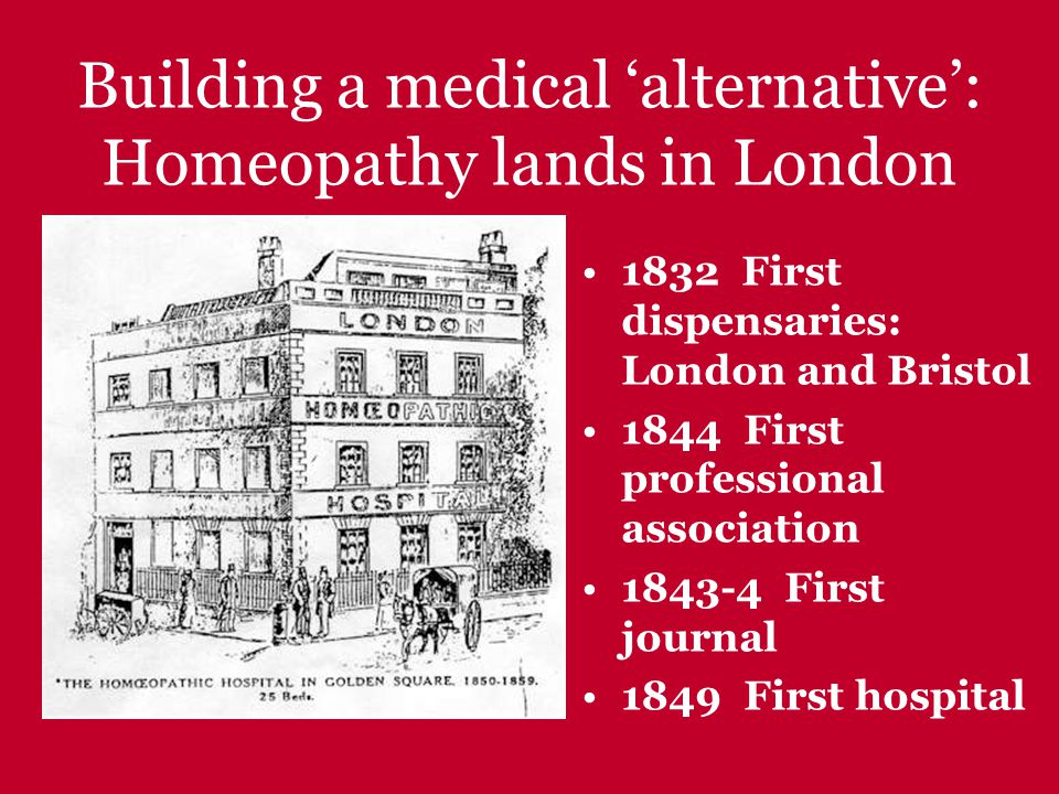 Building a medical 'alternative': Homeopathy lands in London 1832 First dispensaries: London and Bristol 1844 First professional association 1843-4 First journal 1849 First hospital