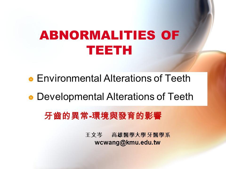 ABNORMALITIES OF TEETH  Environmental Alterations of Teeth  Developmental Alterations of Teeth 牙齒的異常 - 環境與發育的影響 王文岑 高雄醫學大學 牙醫學系 wcwang@kmu.edu.tw