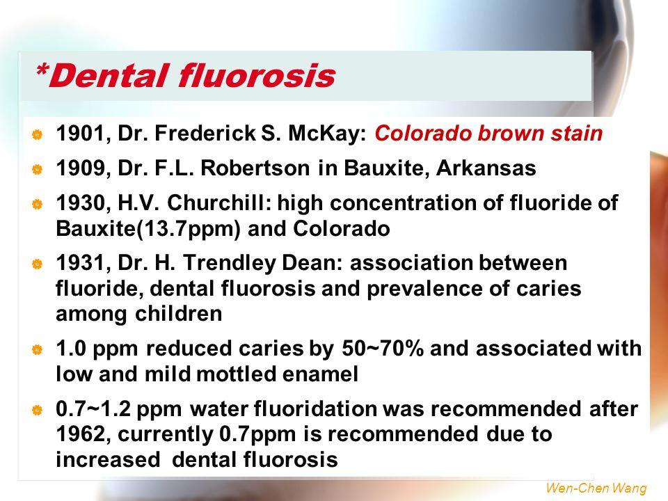 Wen-Chen Wang *Dental fluorosis  1901, Dr. Frederick S. McKay: Colorado brown stain  1909, Dr. F.L. Robertson in Bauxite, Arkansas  1930, H.V. Chur