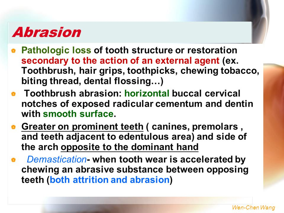 Wen-Chen Wang Abrasion  Pathologic loss of tooth structure or restoration secondary to the action of an external agent (ex. Toothbrush, hair grips, t