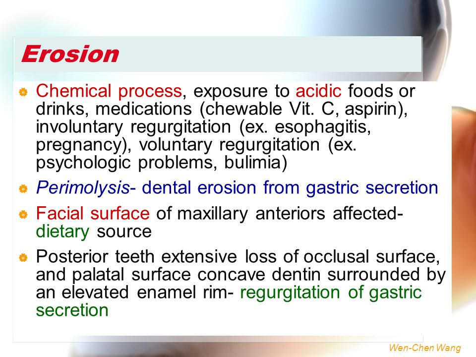 Wen-Chen Wang Erosion  Chemical process, exposure to acidic foods or drinks, medications (chewable Vit. C, aspirin), involuntary regurgitation (ex. e