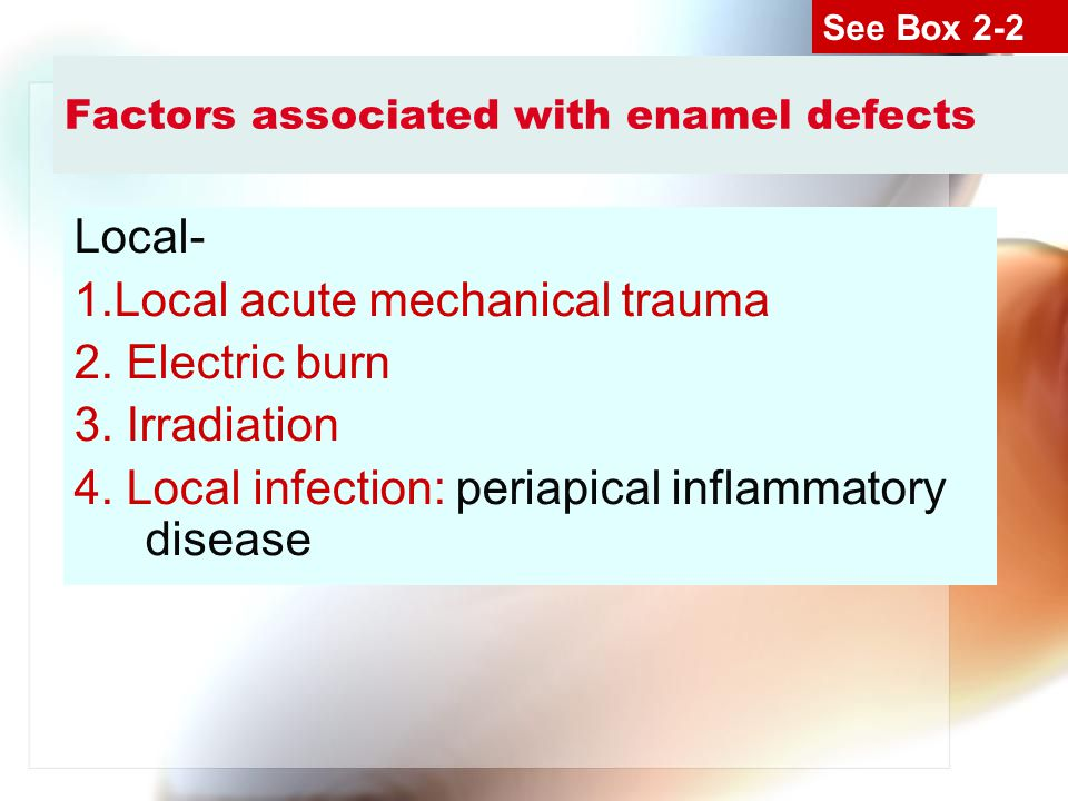 Factors associated with enamel defects Local- 1.Local acute mechanical trauma 2. Electric burn 3. Irradiation 4. Local infection: periapical inflammat