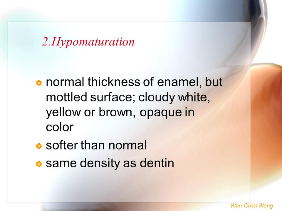 Wen-Chen Wang 2.Hypomaturation  normal thickness of enamel, but mottled surface; cloudy white, yellow or brown, opaque in color  softer than normal