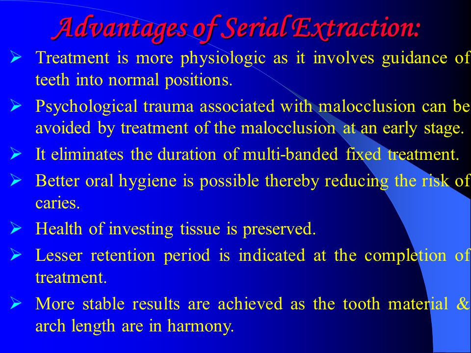 Advantages of Serial Extraction:  Treatment is more physiologic as it involves guidance of teeth into normal positions.  Psychological trauma associ