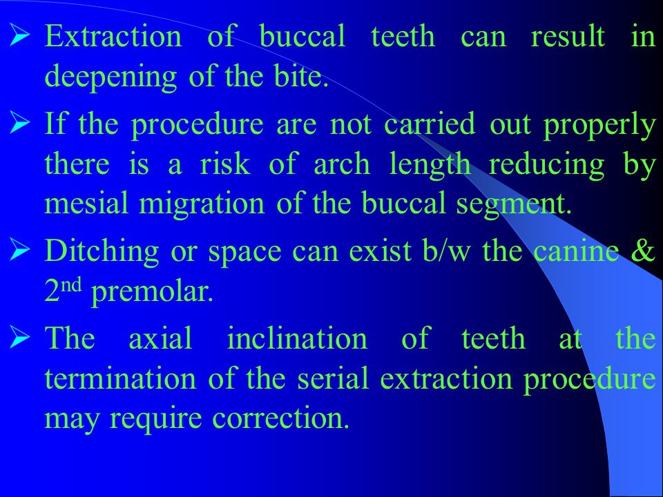  Extraction of buccal teeth can result in deepening of the bite.  If the procedure are not carried out properly there is a risk of arch length reduc
