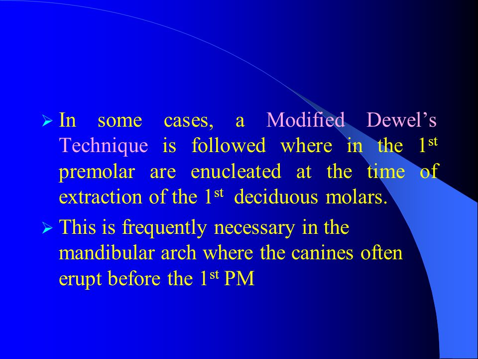  In some cases, a Modified Dewel's Technique is followed where in the 1 st premolar are enucleated at the time of extraction of the 1 st deciduous mo