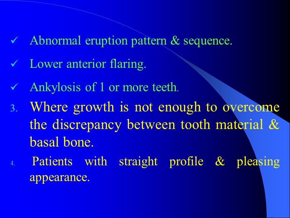 Abnormal eruption pattern & sequence. Lower anterior flaring. Ankylosis of 1 or more teeth. 3. Where growth is not enough to overcome the discrepancy