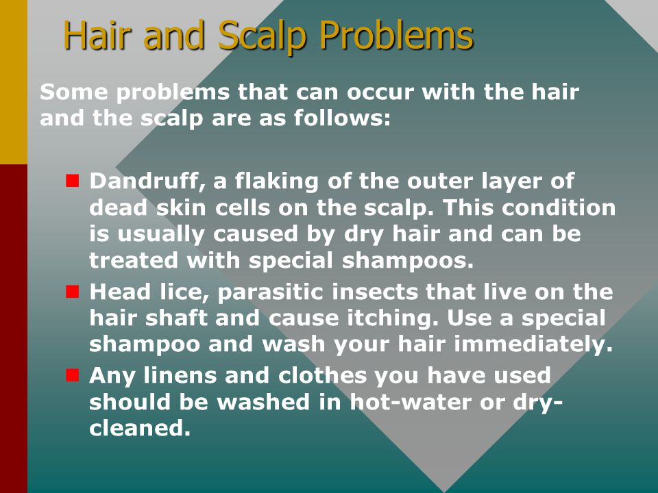 Hair and Scalp Problems Some problems that can occur with the hair and the scalp are as follows: Dandruff, a flaking of the outer layer of dead skin c