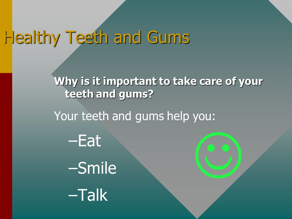 Healthy Teeth and Gums Why is it important to take care of your teeth and gums? Your teeth and gums help you: – –Eat – –Smile – –Talk