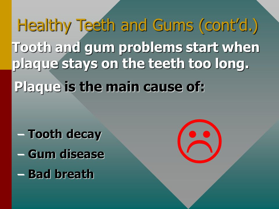Healthy Teeth and Gums (cont'd.) Tooth and gum problems start when plaque stays on the teeth too long. Plaque is the main cause of: –Tooth decay –Gum