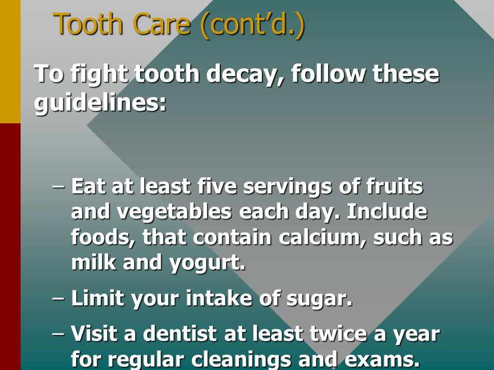Tooth Care (cont'd.) To fight tooth decay, follow these guidelines: –Eat at least five servings of fruits and vegetables each day. Include foods, that