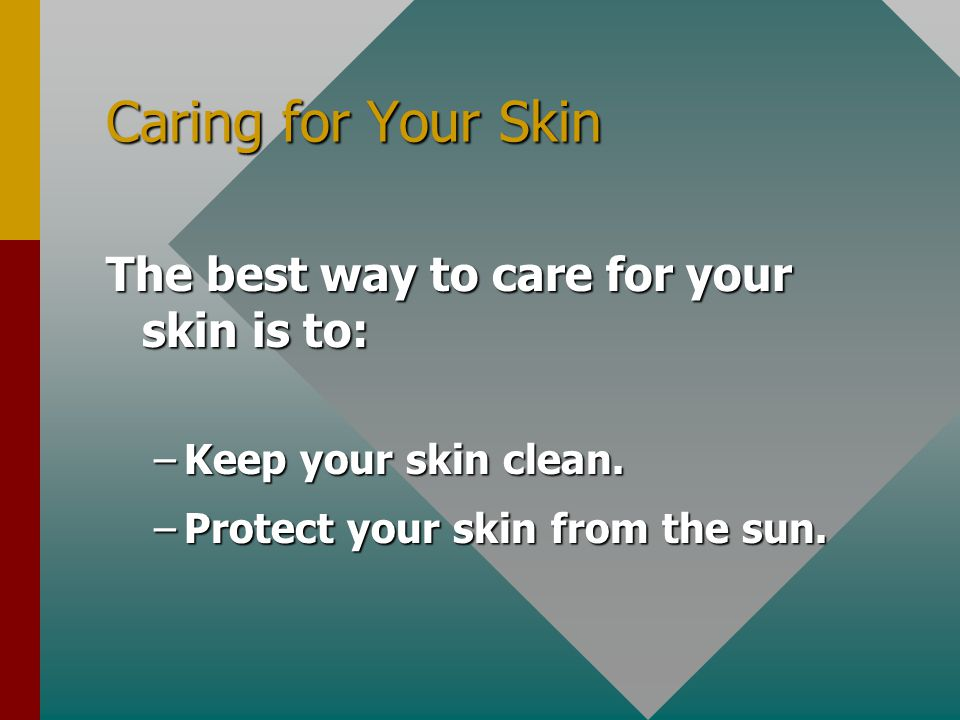 Caring for Your Skin The best way to care for your skin is to: –Keep your skin clean. –Protect your skin from the sun.