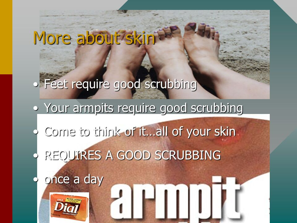 More about skin Feet require good scrubbingFeet require good scrubbing Your armpits require good scrubbingYour armpits require good scrubbing Come to