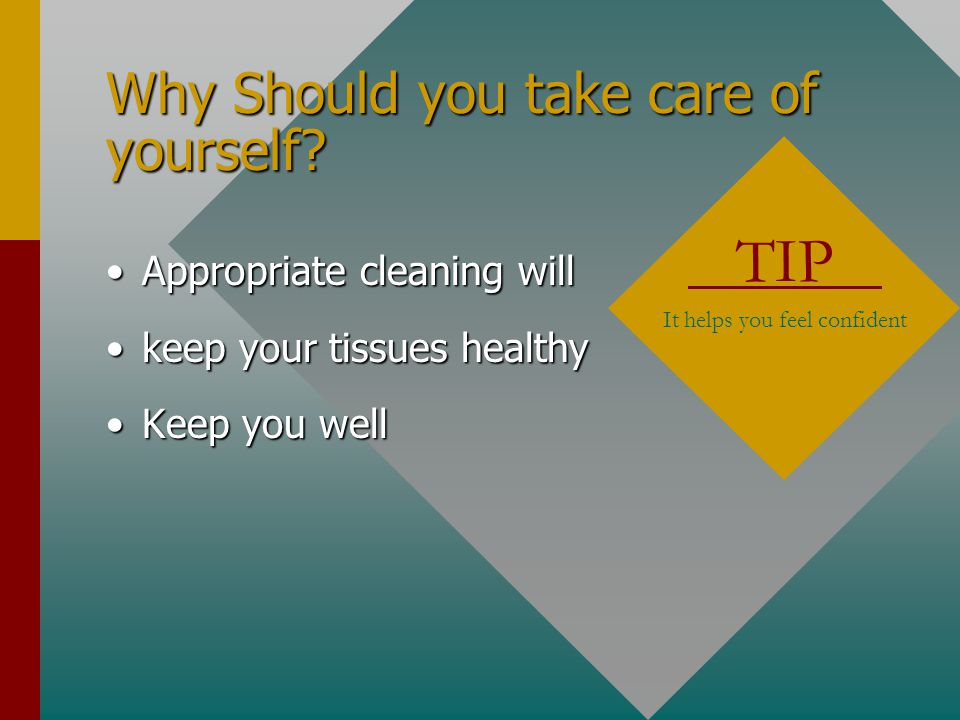 Why Should you take care of yourself? Appropriate cleaning willAppropriate cleaning will keep your tissues healthykeep your tissues healthy Keep you w