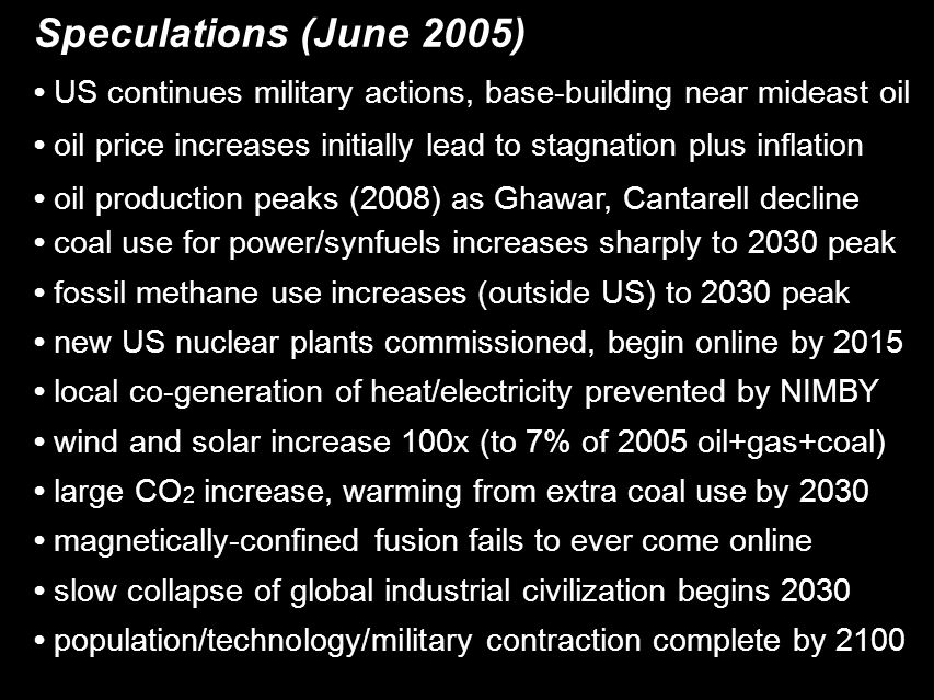 Speculations (June 2005)‏ US continues military actions, base-building near mideast oil oil price increases initially lead to stagnation plus inflation oil production peaks (2008) as Ghawar, Cantarell decline coal use for power/synfuels increases sharply to 2030 peak fossil methane use increases (outside US) to 2030 peak new US nuclear plants commissioned, begin online by 2015 local co-generation of heat/electricity prevented by NIMBY wind and solar increase 100x (to 7% of 2005 oil+gas+coal)‏ large CO 2 increase, warming from extra coal use by 2030 magnetically-confined fusion fails to ever come online slow collapse of global industrial civilization begins 2030 population/technology/military contraction complete by 2100