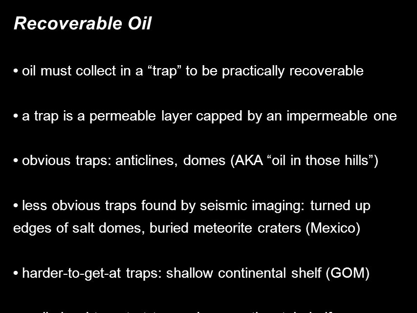 Recoverable Oil oil must collect in a trap to be practically recoverable a trap is a permeable layer capped by an impermeable one obvious traps: anticlines, domes (AKA oil in those hills )‏ less obvious traps found by seismic imaging: turned up edges of salt domes, buried meteorite craters (Mexico)‏ harder-to-get-at traps: shallow continental shelf (GOM)‏ really-hard-to-get-at traps: deep continental shelf essentially no oil in basaltic ocean floor or granitic basement