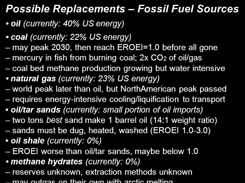 Possible Replacements – Fossil Fuel Sources oil (currently: 40% US energy)‏ coal (currently: 22% US energy)‏ – may peak 2030, then reach EROEI=1.0 before all gone – mercury in fish from burning coal; 2x CO 2 of oil/gas – coal bed methane production growing but water intensive natural gas (currently: 23% US energy)‏ – world peak later than oil, but NorthAmerican peak passed – requires energy-intensive cooling/liquification to transport oil/tar sands (currently: small portion of oil imports)‏ – two tons best sand make 1 barrel oil (14:1 weight ratio)‏ – sands must be dug, heated, washed (EROEI 1.0-3.0)‏ oil shale (currently: 0%)‏ – EROEI worse than oil/tar sands, maybe below 1.0 methane hydrates (currently: 0%)‏ – reserves unknown, extraction methods unknown – may outgas on their own with arctic melting