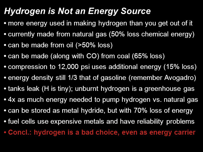 Hydrogen is Not an Energy Source more energy used in making hydrogen than you get out of it currently made from natural gas (50% loss chemical energy)