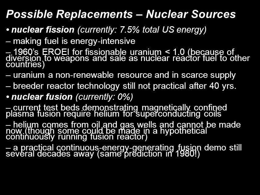 Possible Replacements – Nuclear Sources nuclear fission (currently: 7.5% total US energy)‏ – making fuel is energy-intensive – 1960's EROEI for fissionable uranium < 1.0 (because of diversion to weapons and sale as nuclear reactor fuel to other countries)‏ – uranium a non-renewable resource and in scarce supply – breeder reactor technology still not practical after 40 yrs.