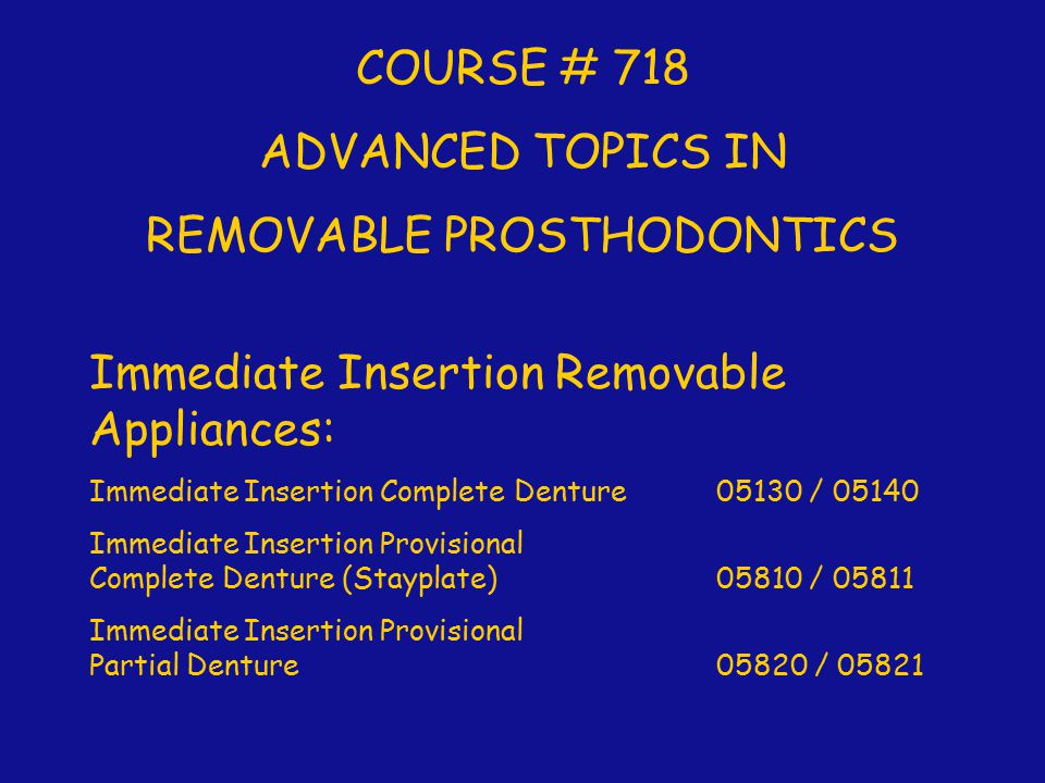 COURSE # 718 ADVANCED TOPICS IN REMOVABLE PROSTHODONTICS Immediate Insertion Removable Appliances: Immediate Insertion Complete Denture 05130 / 05140