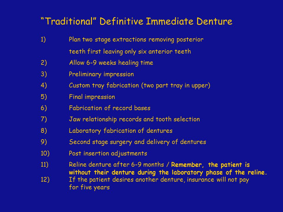 Provisional / Temporary - Immediate Denture (Stayplate) 1)Plan two stage extractions removing posterior teeth first leaving six to ten anterior teeth depending on the condition of the bicuspid teeth 2)Allow 6-9 weeks healing time 3)Alginate impression which will serve as the final impression 4)Fabrication of record bases (if necessary depending on the number and distribution of the remaining teeth) 5)Jaw relationship records and tooth selection 6)Laboratory fabrication of dentures 7)Second stage surgery and delivery of dentures 8)Post insertion adjustments 9)Make conventional denture in 4+ months as necessary insurance will typically pay their portion for the fabricaton of the second generation complete denture