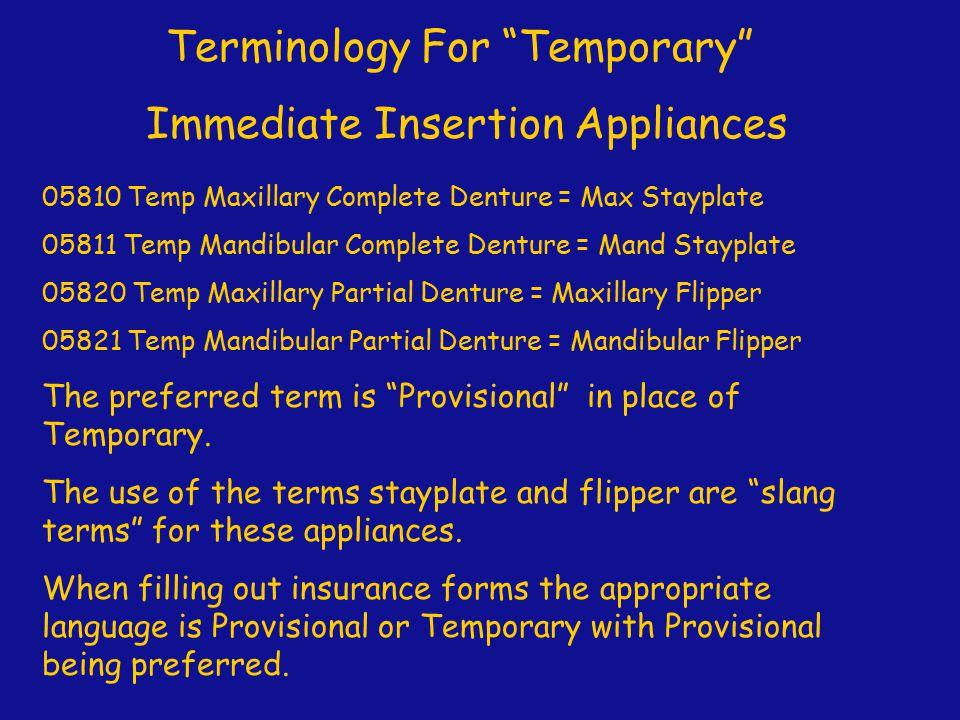 "Terminology For ""Temporary"" Immediate Insertion Appliances 05810 Temp Maxillary Complete Denture = Max Stayplate 05811 Temp Mandibular Complete Dentur"