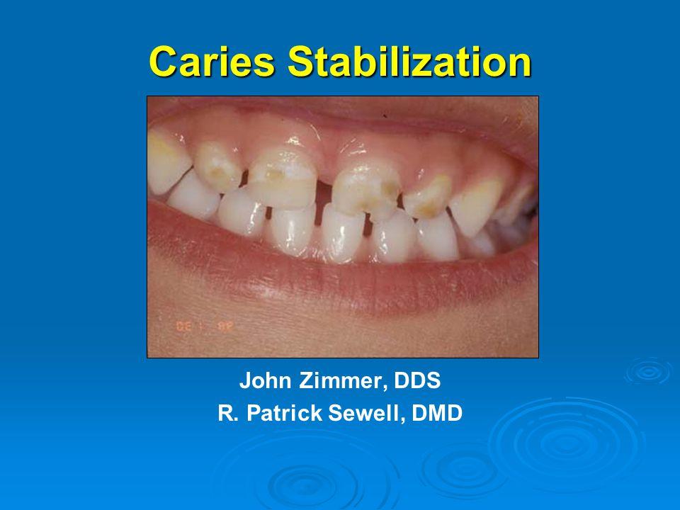 Caries Stabilization John Zimmer, DDS R. Patrick Sewell, DMD
